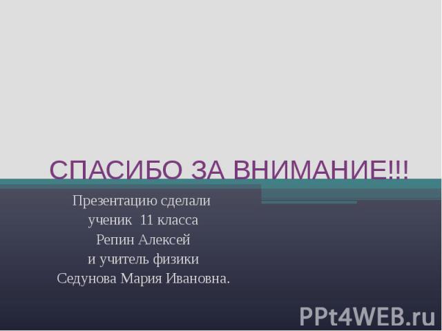 СПАСИБО ЗА ВНИМАНИЕ!!! Презентацию сделали ученик 11 классаРепин Алексейи учитель физикиСедунова Мария Ивановна.