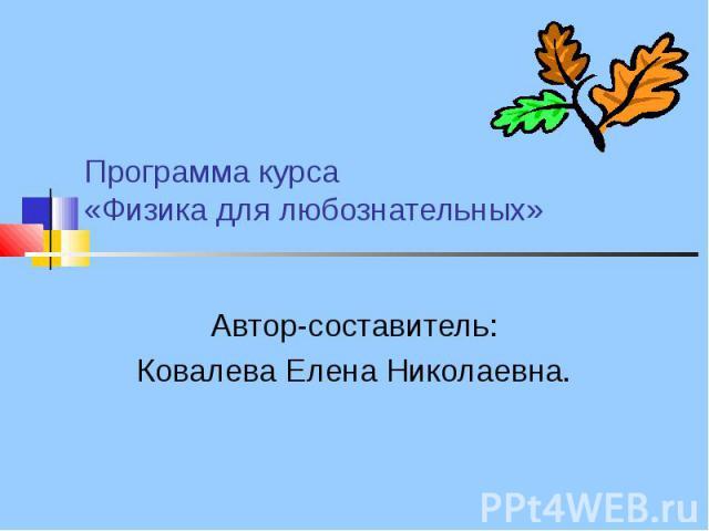 Программа курса «Физика для любознательных» Автор-составитель:Ковалева Елена Николаевна.