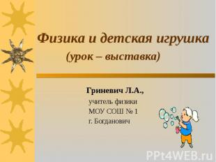 Физика и детская игрушка (урок – выставка) Гриневич Л.А., учитель физики МОУ СОШ