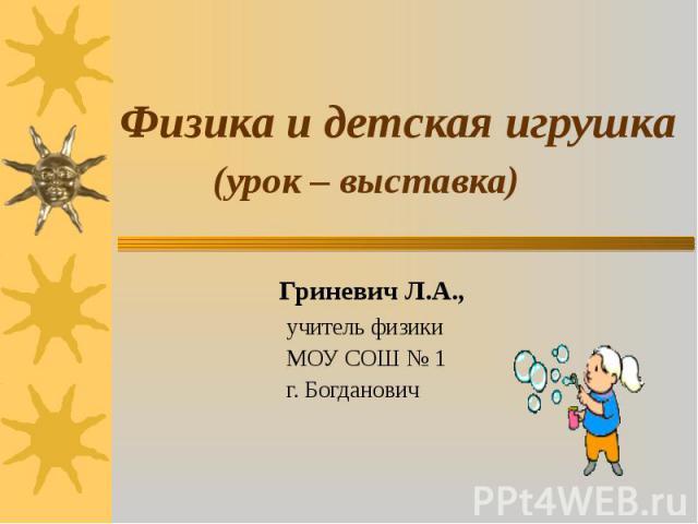 Физика и детская игрушка (урок – выставка) Гриневич Л.А., учитель физики МОУ СОШ № 1 г. Богданович