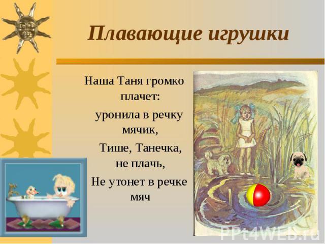 Плавающие игрушки Наша Таня громко плачет: уронила в речку мячик, Тише, Танечка, не плачь, Не утонет в речке мяч