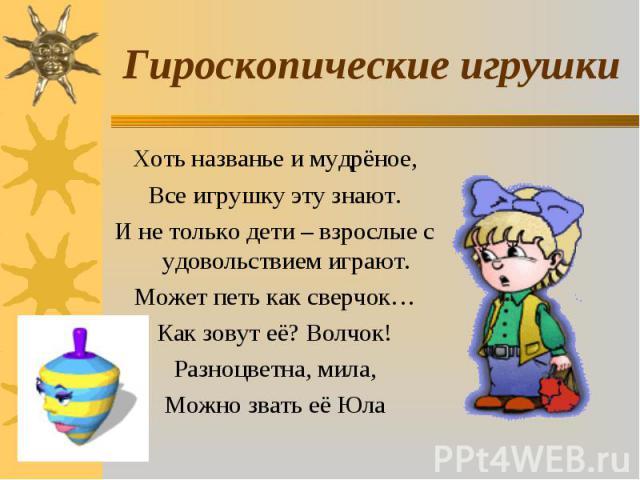 Гироскопические игрушки Хоть названье и мудрёное,Все игрушку эту знают.И не только дети – взрослые с удовольствием играют.Может петь как сверчок…Как зовут её? Волчок!Разноцветна, мила,Можно звать её Юла