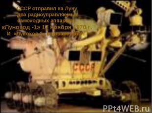 СССР отправил на Луну два радиоуправляемыхсамоходных аппарата, «Луноход -1» 17 н