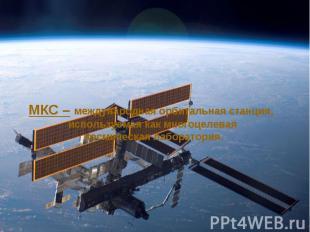 МКС – международная орбитальная станция, используемая как многоцелевая космическ