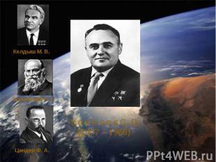 Келдыш М. В.Жуковский Н. ЕЦандер Ф. А.К о р о л е в С. П. (1907 – 1966)
