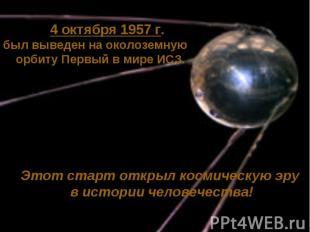4 октября 1957 г.был выведен на околоземную орбиту Первый в мире ИСЗ.Этот старт