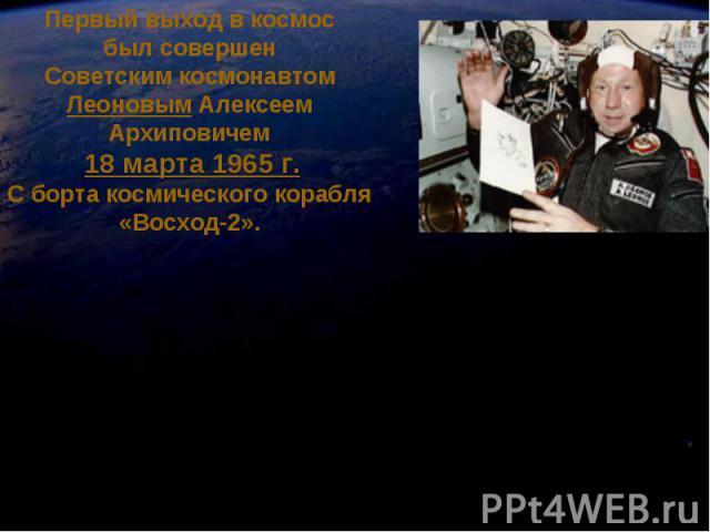 Первый выход в космос был совершен Советским космонавтом Леоновым Алексеем Архиповичем 18 марта 1965 г.С борта космического корабля «Восход-2».