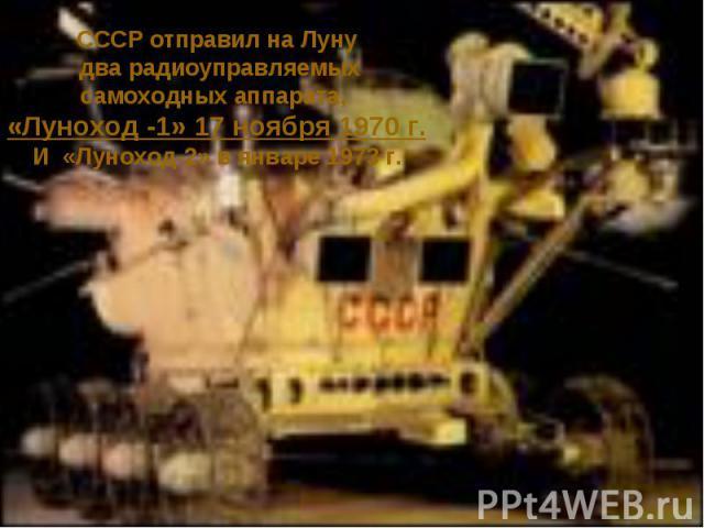 СССР отправил на Луну два радиоуправляемыхсамоходных аппарата, «Луноход -1» 17 ноября 1970 г.И «Луноход-2» в январе 1973 г.