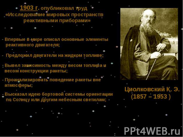 1903 г. опубликовал труд «Исследование мировых пространств реактивными приборами» Впервые в мире описал основные элементы реактивного двигателя;- Предложил двигатели на жидком топливе; Вывел зависимость между весом топлива и весом конструкции ракеты…
