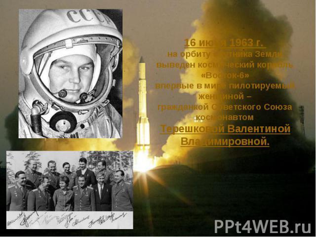 16 июня 1963 г. на орбиту спутника Земливыведен космический корабль «Восток-6»впервые в мире пилотируемый женщиной –гражданкой Советского Союза космонавтомТерешковой Валентиной Владимировной.