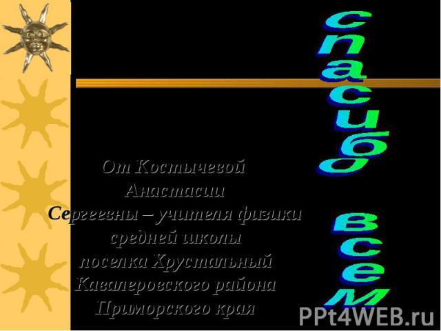 спасибо всем От Костычевой АнастасииСергеевны – учителя физики средней школыпоселка ХрустальныйКавалеровского района Приморского края