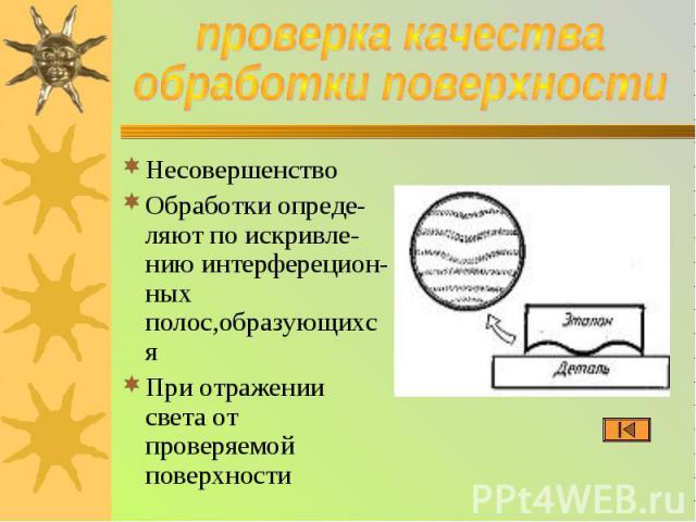 проверка качества обработки поверхности НесовершенствоОбработки опреде-ляют по искривле-нию интерферецион-ных полос,образующихсяПри отражении света от проверяемой поверхности