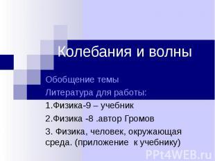 Колебания и волны Обобщение темыЛитература для работы:1.Физика-9 – учебник2.Физи