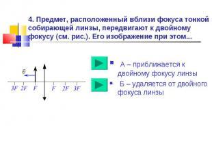 4. Предмет, расположенный вблизи фокуса тонкой собирающей линзы, передвигают к д