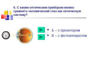6. С каким оптическим прибором можно сравнить человеческий глаз как оптическую с