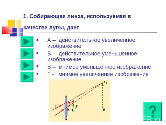 1. Собирающая линза, используемая в качестве лупы, дает А – действительное увеличенное изображениеБ – действительное уменьшенное изображениеВ – мнимое уменьшенное изображение Г - мнимое увеличенное изображение