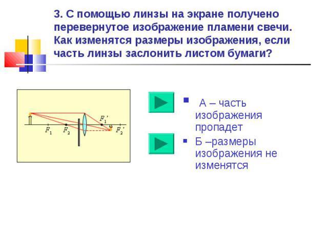 3. С помощью линзы на экране получено перевернутое изображение пламени свечи. Как изменятся размеры изображения, если часть линзы заслонить листом бумаги? А – часть изображения пропадетБ –размеры изображения не изменятся