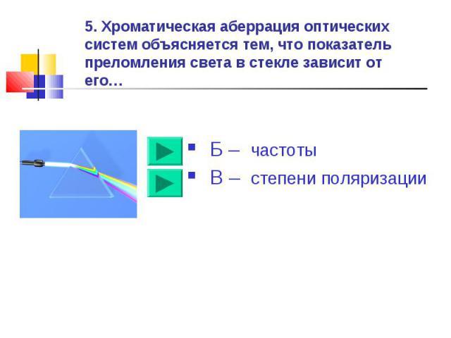 5. Хроматическая аберрация оптических систем объясняется тем, что показатель преломления света в стекле зависит от его… Б – частоты В – степени поляризации