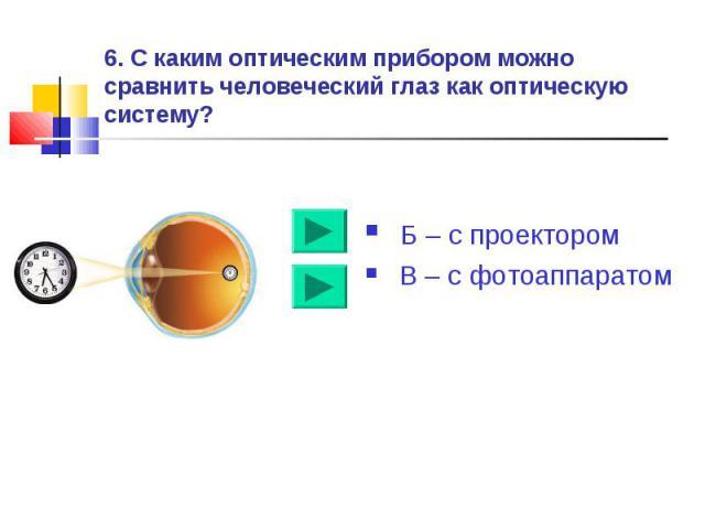 6. С каким оптическим прибором можно сравнить человеческий глаз как оптическую систему? Б – с проектором В – с фотоаппаратом