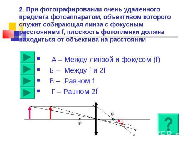 2. При фотографировании очень удаленного предмета фотоаппаратом, объективом которого служит собирающая линза с фокусным расстоянием f, плоскость фотопленки должна находиться от объектива на расстоянии А – Между линзой и фокусом (f)Б – Между f и 2fВ …