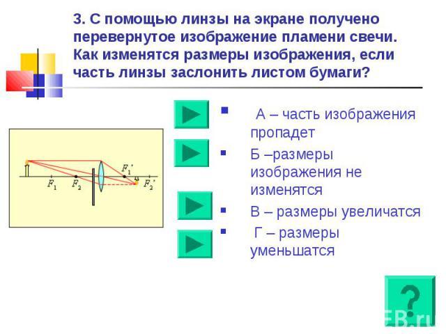 3. С помощью линзы на экране получено перевернутое изображение пламени свечи. Как изменятся размеры изображения, если часть линзы заслонить листом бумаги? А – часть изображения пропадетБ –размеры изображения не изменятсяВ – размеры увеличатся Г – ра…