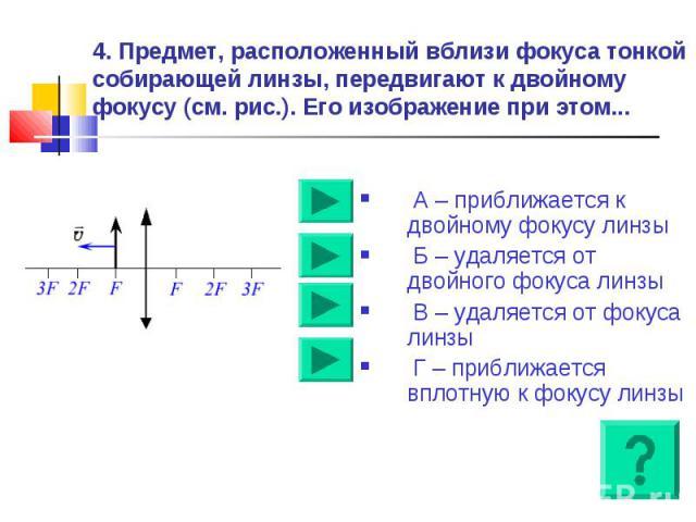4. Предмет, расположенный вблизи фокуса тонкой собирающей линзы, передвигают к двойному фокусу (см. рис.). Его изображение при этом... А – приближается к двойному фокусу линзы Б – удаляется от двойного фокуса линзы В – удаляется от фокуса линзы Г – …