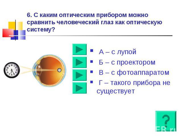6. С каким оптическим прибором можно сравнить человеческий глаз как оптическую систему? А – с лупой Б – с проектором В – с фотоаппаратом Г – такого прибора не существует