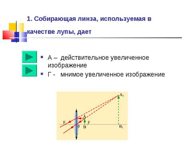 1. Собирающая линза, используемая в качестве лупы, дает А – действительное увеличенное изображениеГ - мнимое увеличенное изображение