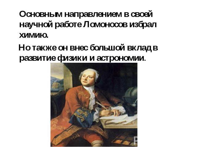Основным направлением в своей научной работе Ломоносов избрал химию. Но также он внес большой вклад в развитие физики и астрономии.