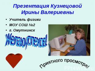 Презентация Кузнецовой Ирины Валериевны Учитель физикиМОУ СОШ №2г. ОмутнинскЖела