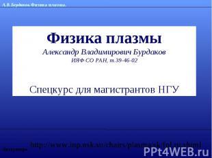 Физика плазмыАлександр Владимирович БурдаковИЯФ СО РАН, т.39-46-02Спецкурс для м