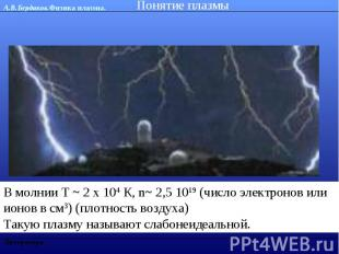 Понятие плазмы В молнии Т ~ 2 х 104 К, n~ 2,5 1019 (число электронов или ионов в
