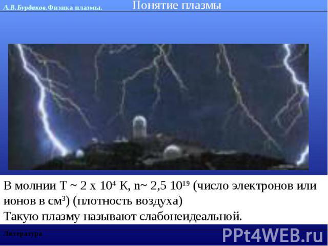 Понятие плазмы В молнии Т ~ 2 х 104 К, n~ 2,5 1019 (число электронов или ионов в см3) (плотность воздуха) Такую плазму называют слабонеидеальной.