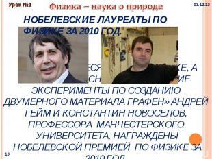 Физика – наука о природе Нобелевские лауреаты по физике за 2010 год.За выдающие