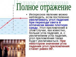 Полное отражение Интересное явление можно наблюдать, если постепенно увеличивать
