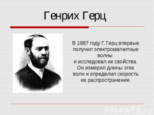 Генрих Герц В 1887 году Г.Герц впервые получил электромагнитные волны и исследов