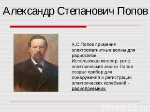 Александр Степанович Попов А.С.Попов применил электромагнитные волны для радиосв