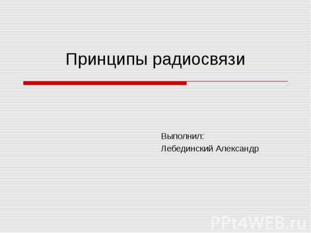 Принципы радиосвязи Выполнил:Лебединский Александр