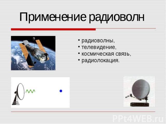 Применение радиоволн радиоволны, телевидение, космическая связь, радиолокация.