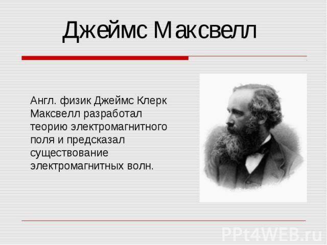 Джеймс Максвелл Англ. физик Джеймс Клерк Максвелл разработал теорию электромагнитного поля и предсказал существование электромагнитных волн.