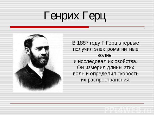 Генрих Герц В 1887 году Г.Герц впервые получил электромагнитные волны и исследовал их свойства. Он измерил длины этих волн и определил скорость их распространения.