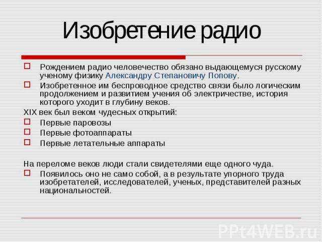 Изобретение радио Рождением радио человечество обязано выдающемуся русскому ученому физику Александру Степановичу Попову.Изобретенное им беспроводное средство связи было логическим продолжением и развитием учения об электричестве, история которого у…