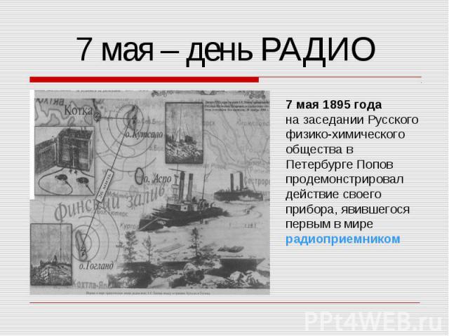7 мая – день РАДИО 7 мая 1895 годана заседании Русского физико-химическогообщества в Петербурге Попов продемонстрировалдействие своего прибора, явившегося первым в мире радиоприемником