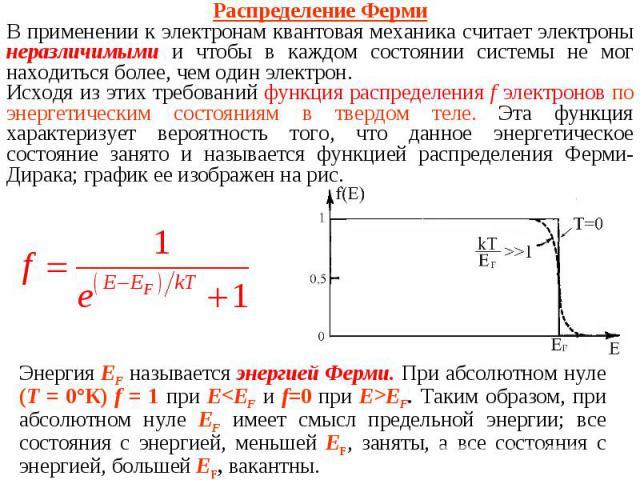 Распределение ФермиВ применении к электронам квантовая механика считает электроны неразличимыми и чтобы в каждом состоянии системы не мог находиться более, чем один электрон. Исходя из этих требований функция распределения f электронов по энергетиче…