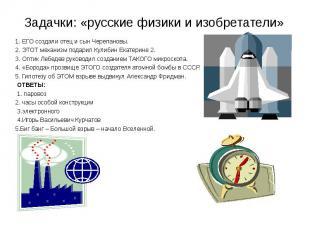 Задачки: «русские физики и изобретатели» 1. ЕГО создали отец и сын Черепановы.2.