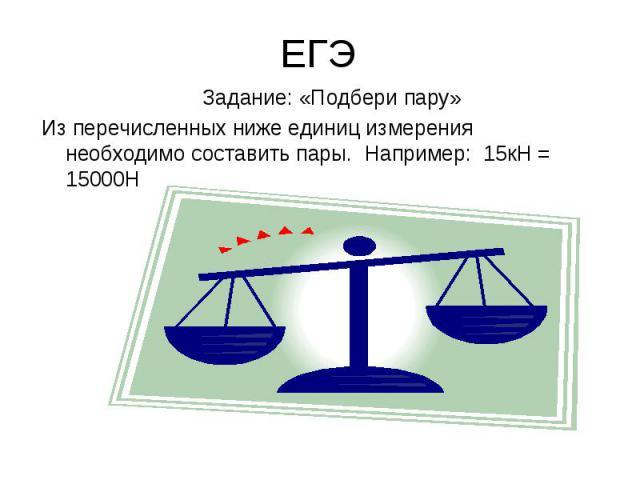 ЕГЭ Задание: «Подбери пару»Из перечисленных ниже единиц измерения необходимо составить пары. Например: 15кН = 15000Н