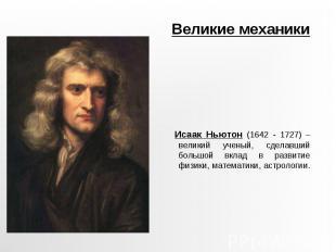 Великие механики Исаак Ньютон (1642 - 1727) – великий ученый, сделавший большой