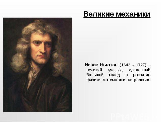 Великие механики Исаак Ньютон (1642 - 1727) – великий ученый, сделавший большой вклад в развитие физики, математики, астрологии.