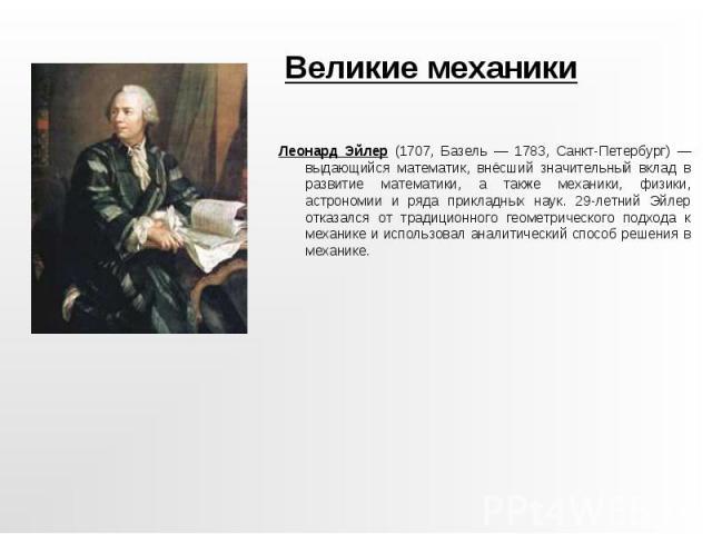 Великие механики Леонард Эйлер (1707, Базель — 1783, Санкт-Петербург) — выдающийся математик, внёсший значительный вклад в развитие математики, а также механики, физики, астрономии и ряда прикладных наук. 29-летний Эйлер отказался от традиционного г…