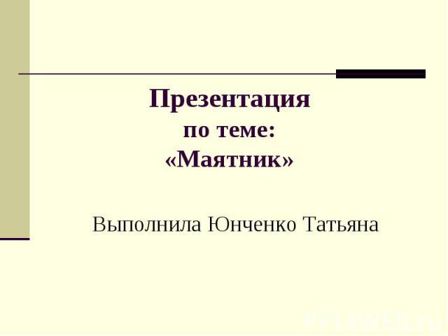 Презентацияпо теме:«Маятник» Выполнила Юнченко Татьяна